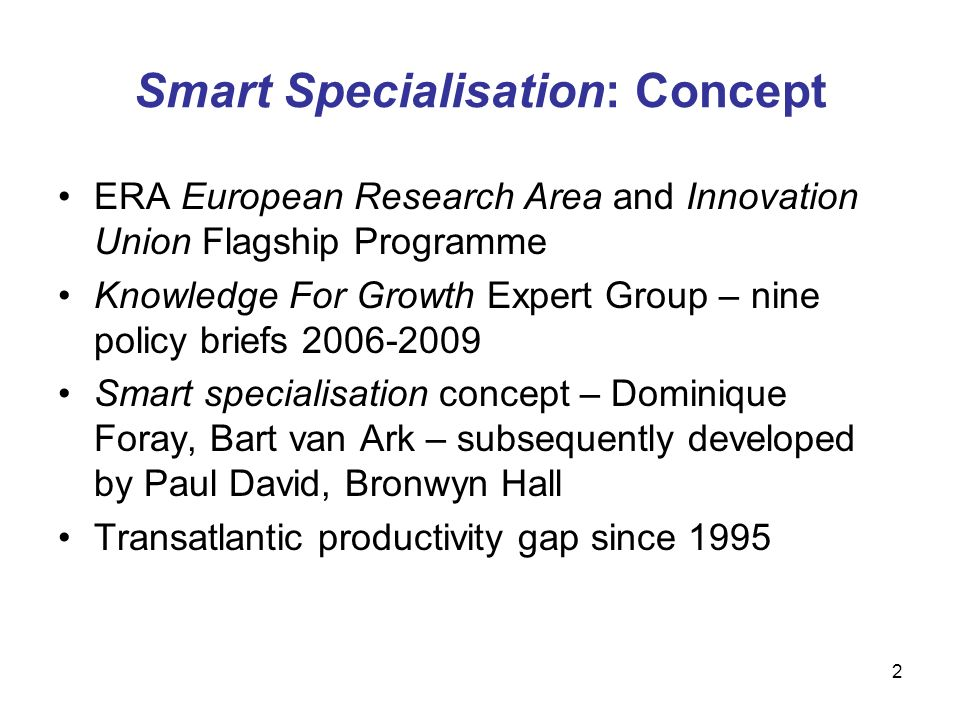 2 Smart Specialisation: Concept ERA European Research Area and Innovation Union Flagship Programme Knowledge For Growth Expert Group – nine policy briefs Smart specialisation concept – Dominique Foray, Bart van Ark – subsequently developed by Paul David, Bronwyn Hall Transatlantic productivity gap since 1995