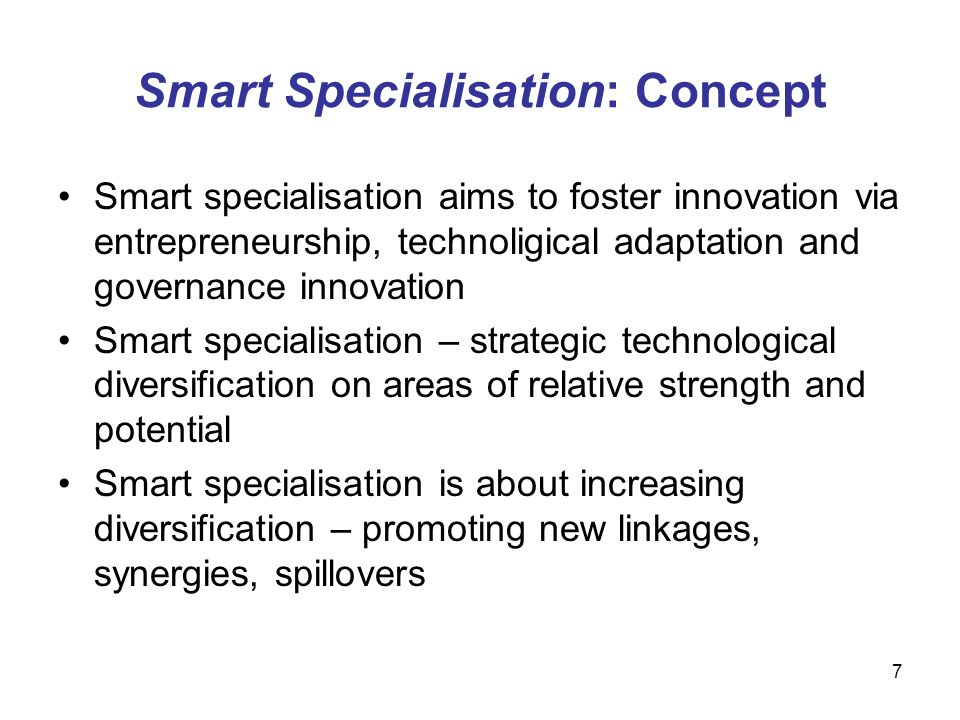 7 Smart Specialisation: Concept Smart specialisation aims to foster innovation via entrepreneurship, technoligical adaptation and governance innovation Smart specialisation – strategic technological diversification on areas of relative strength and potential Smart specialisation is about increasing diversification – promoting new linkages, synergies, spillovers