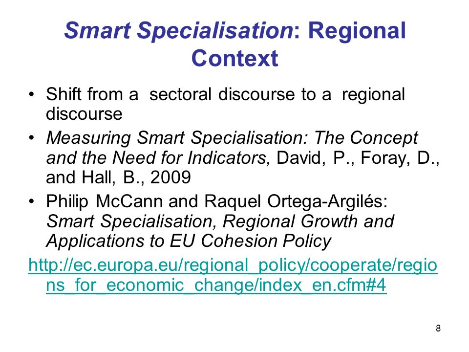 8 Smart Specialisation: Regional Context Shift from a sectoral discourse to a regional discourse Measuring Smart Specialisation: The Concept and the Need for Indicators, David, P., Foray, D., and Hall, B., 2009 Philip McCann and Raquel Ortega-Argilés: Smart Specialisation, Regional Growth and Applications to EU Cohesion Policy   ns_for_economic_change/index_en.cfm#4