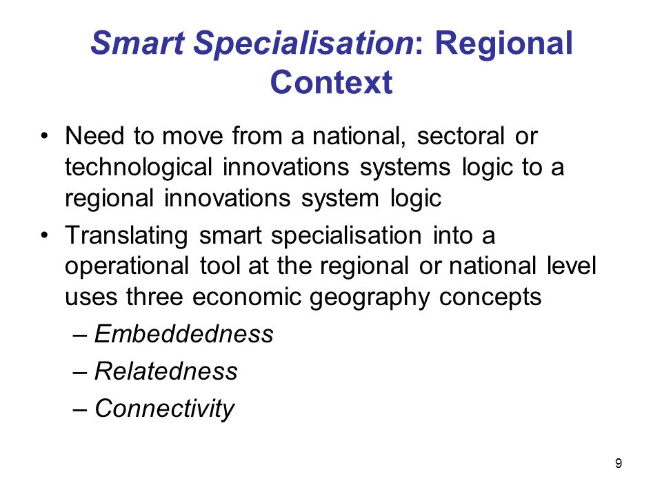 9 Smart Specialisation: Regional Context Need to move from a national, sectoral or technological innovations systems logic to a regional innovations system logic Translating smart specialisation into a operational tool at the regional or national level uses three economic geography concepts –Embeddedness –Relatedness –Connectivity