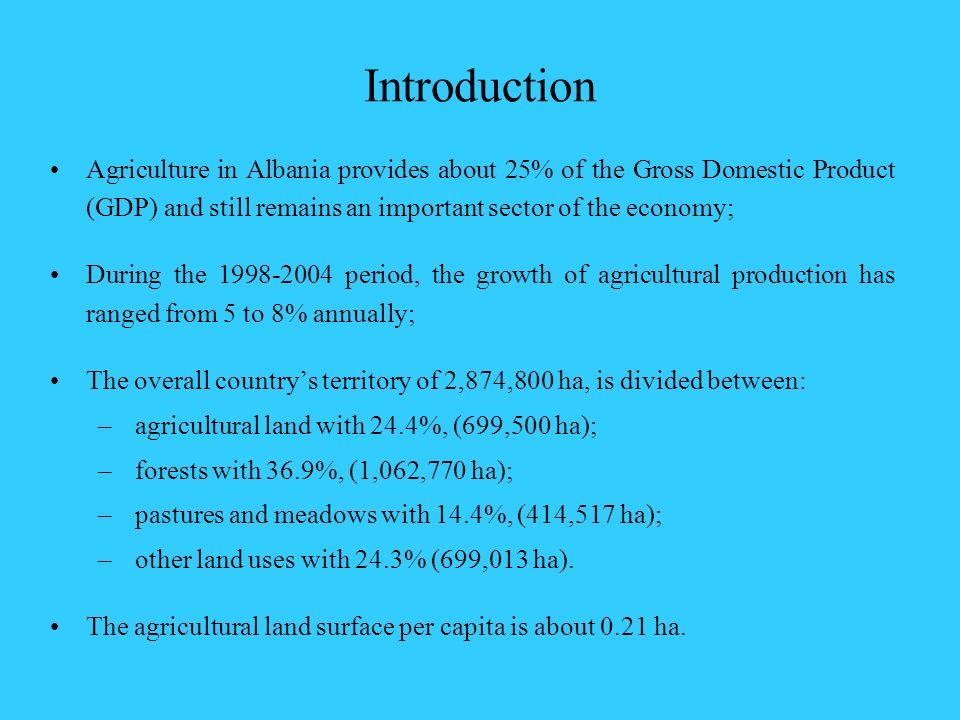 Introduction Agriculture in Albania provides about 25% of the Gross Domestic Product (GDP) and still remains an important sector of the economy; Durin