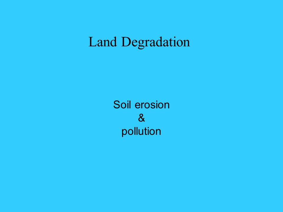 Land Degradation Soil erosion & pollution