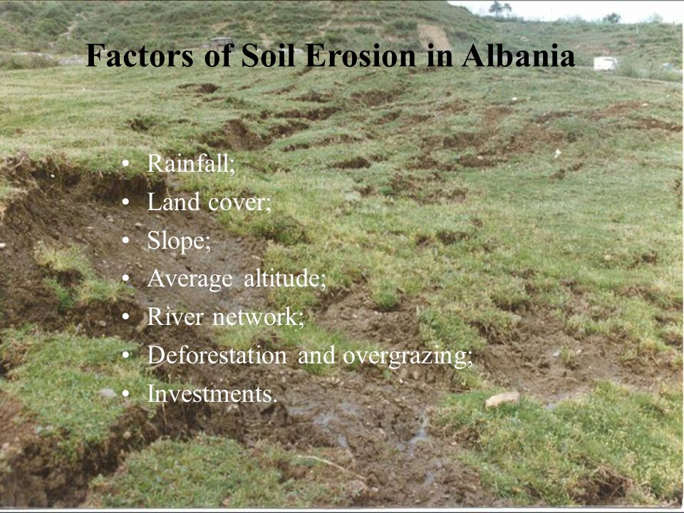 Factors of Soil Erosion in Albania Rainfall; Land cover; Slope; Average altitude; River network; Deforestation and overgrazing; Investments.