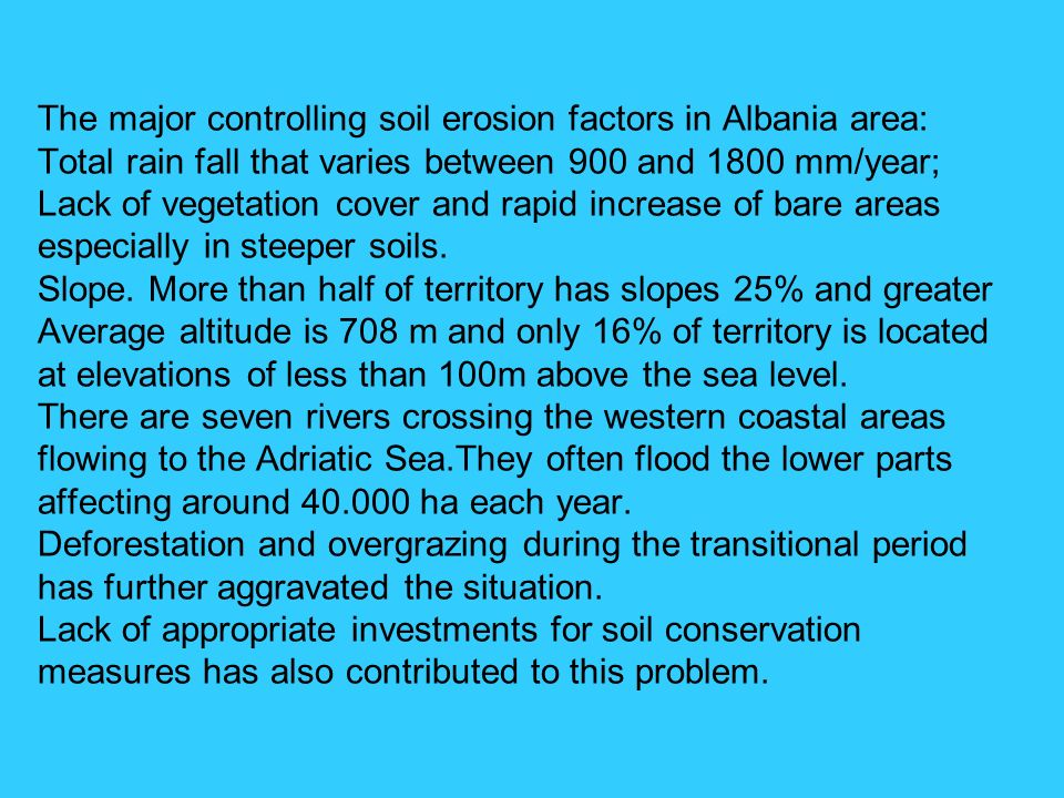 The major controlling soil erosion factors in Albania area: Total rain fall that varies between 900 and 1800 mm/year; Lack of vegetation cover and rap