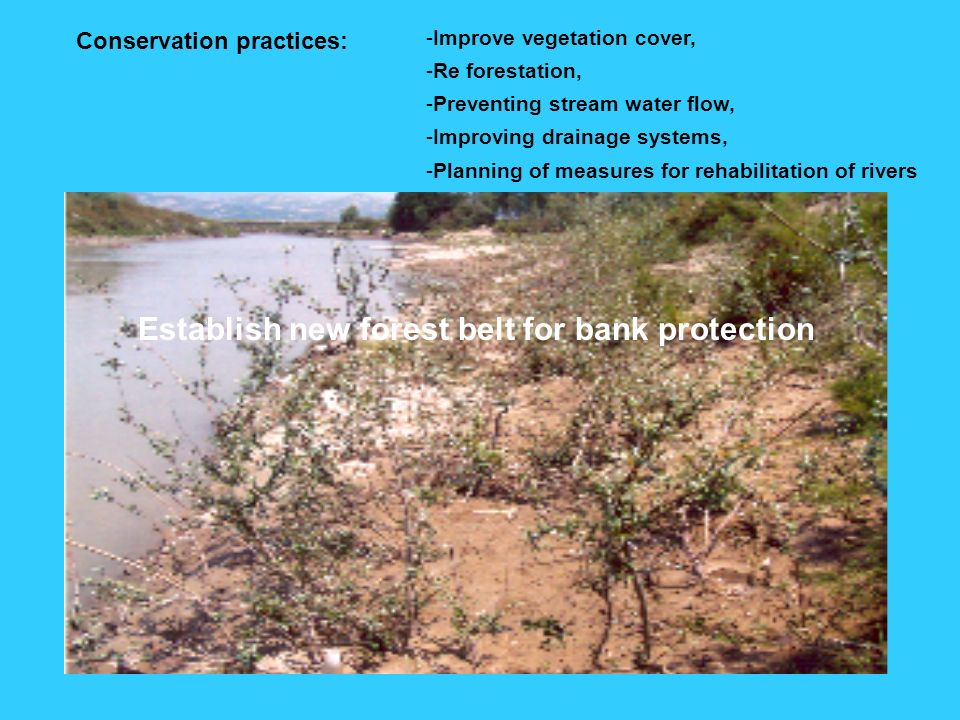 Conservation practices: -Improve vegetation cover, -Re forestation, -Preventing stream water flow, -Improving drainage systems, -Planning of measures