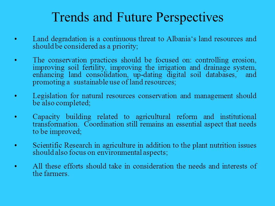 Trends and Future Perspectives Land degradation is a continuous threat to Albanias land resources and should be considered as a priority; The conserva