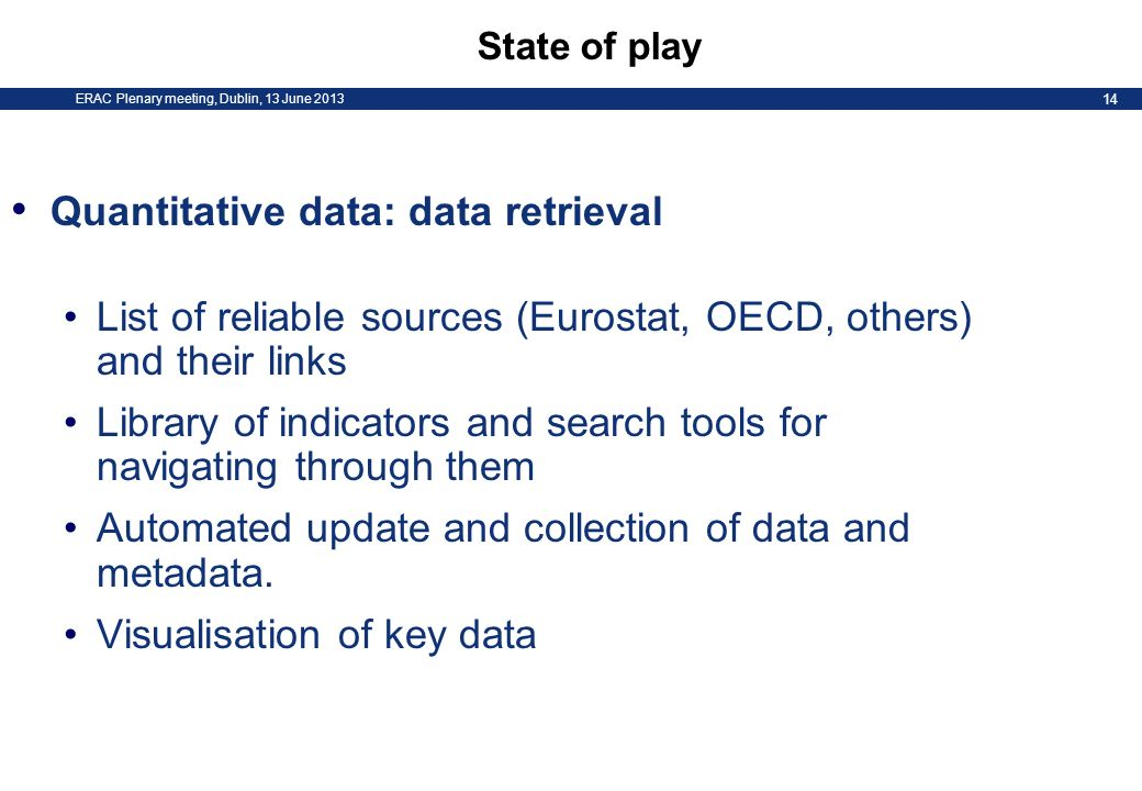 ERAC Plenary meeting, Dublin, 13 June 2013 14 State of play Quantitative data: data retrieval List of reliable sources (Eurostat, OECD, others) and their links Library of indicators and search tools for navigating through them Automated update and collection of data and metadata.