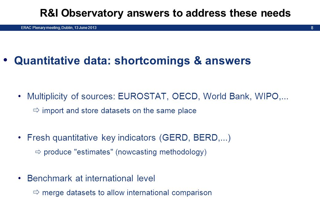 ERAC Plenary meeting, Dublin, 13 June 2013 8 R&I Observatory answers to address these needs Quantitative data: shortcomings & answers Multiplicity of sources: EUROSTAT, OECD, World Bank, WIPO,...
