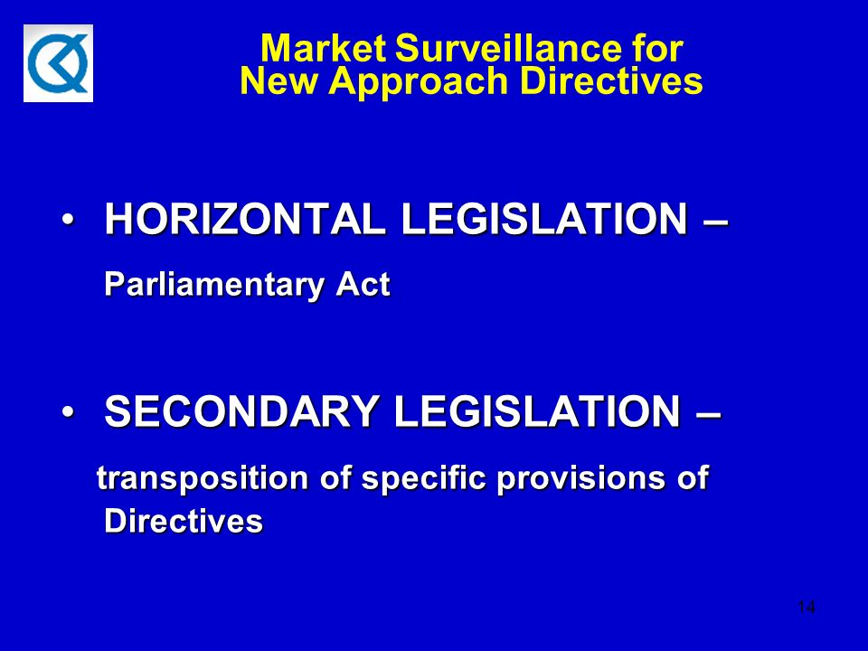 14 Market Surveillance for New Approach Directives HORIZONTAL LEGISLATION – Parliamentary ActHORIZONTAL LEGISLATION – Parliamentary Act SECONDARY LEGISLATION –SECONDARY LEGISLATION – transposition of specific provisions of Directives transposition of specific provisions of Directives