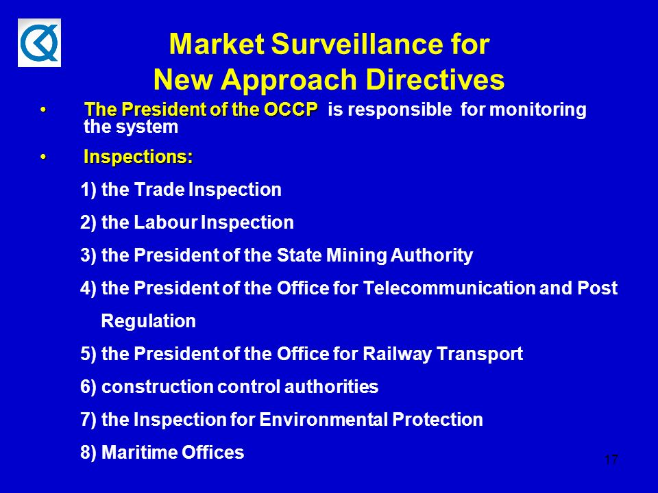 17 Market Surveillance for New Approach Directives The President of the OCCPThe President of the OCCP is responsible for monitoring the system Inspections:Inspections: 1) the Trade Inspection 2) the Labour Inspection 3) the President of the State Mining Authority 4) the President of the Office for Telecommunication and Post Regulation 5) the President of the Office for Railway Transport 6) construction control authorities 7) the Inspection for Environmental Protection 8) Maritime Offices