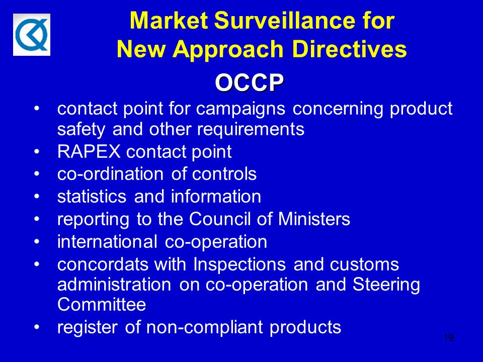 19 Market Surveillance for New Approach Directives OCCP OCCP contact point for campaigns concerning product safety and other requirements RAPEX contact point co-ordination of controls statistics and information reporting to the Council of Ministers international co-operation concordats with Inspections and customs administration on co-operation and Steering Committee register of non-compliant products