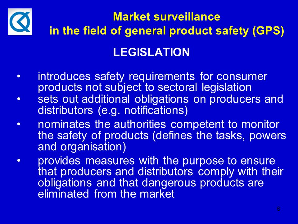 6 Market surveillance in the field of general product safety (GPS) LEGISLATION introduces safety requirements for consumer products not subject to sectoral legislation sets out additional obligations on producers and distributors (e.g.