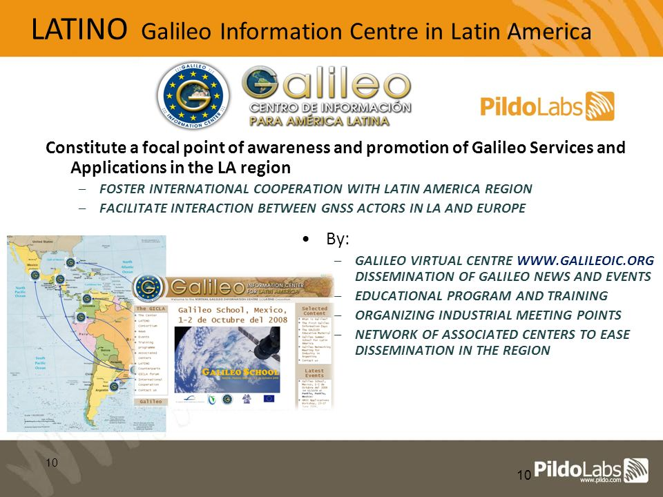 10 LATINO Galileo Information Centre in Latin America Constitute a focal point of awareness and promotion of Galileo Services and Applications in the