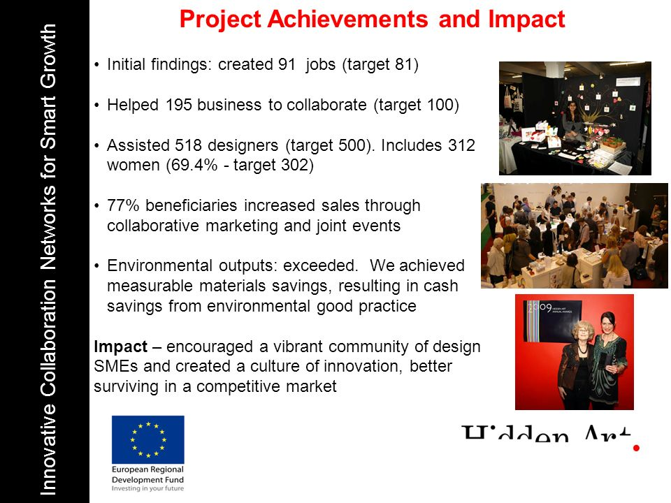 Project Achievements and Impact Innovative Collaboration Networks for Smart Growth Initial findings: created 91 jobs (target 81) Helped 195 business to collaborate (target 100) Assisted 518 designers (target 500).