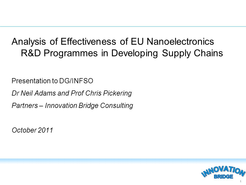 Analysis of Effectiveness of EU Nanoelectronics R&D Programmes in Developing Supply Chains Presentation to DG/INFSO Dr Neil Adams and Prof Chris Pickering Partners – Innovation Bridge Consulting October 2011 1