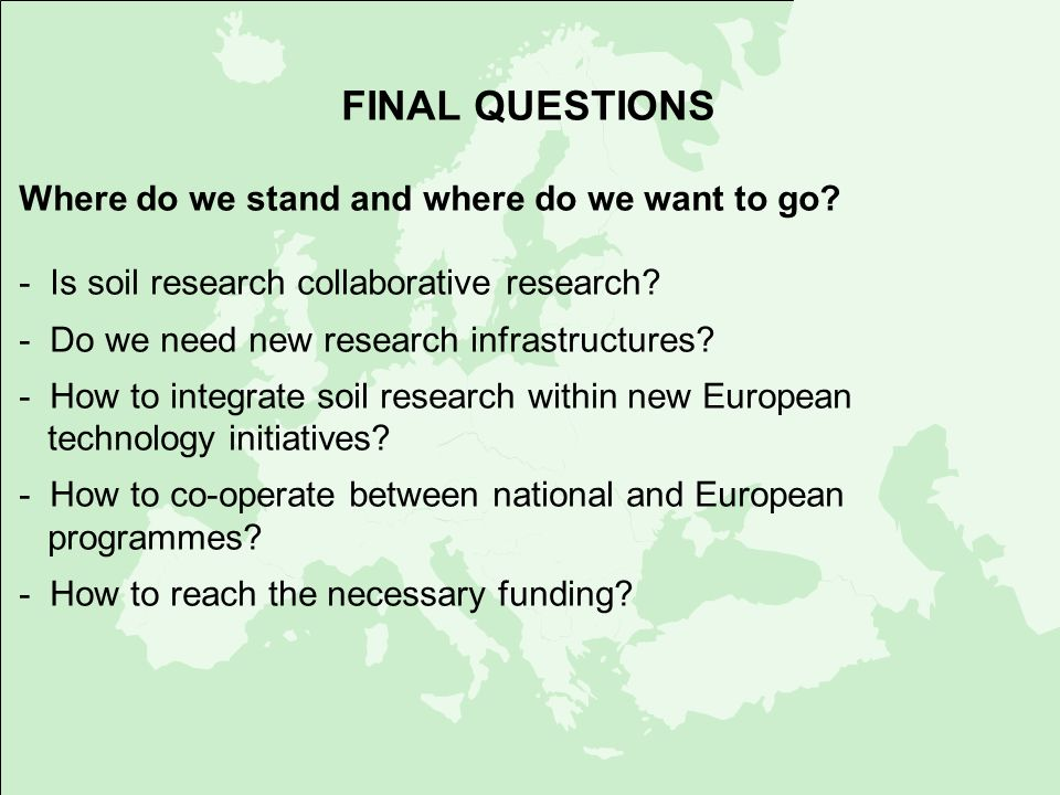 FINAL QUESTIONS Where do we stand and where do we want to go? - Is soil research collaborative research? - Do we need new research infrastructures? -