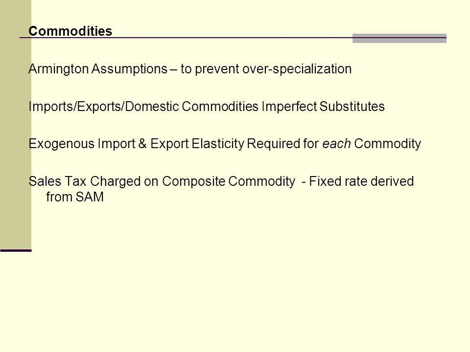 Commodities Armington Assumptions – to prevent over-specialization Imports/Exports/Domestic Commodities Imperfect Substitutes Exogenous Import & Export Elasticity Required for each Commodity Sales Tax Charged on Composite Commodity - Fixed rate derived from SAM