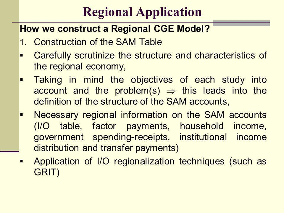 How we construct a Regional CGE Model? 1. Construction of the SAM Table Carefully scrutinize the structure and characteristics of the regional economy