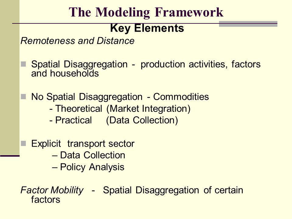 Key Elements Remoteness and Distance Spatial Disaggregation - production activities, factors and households No Spatial Disaggregation - Commodities - Theoretical (Market Integration) - Practical (Data Collection) Explicit transport sector – Data Collection – Policy Analysis Factor Mobility - Spatial Disaggregation of certain factors The Modeling Framework