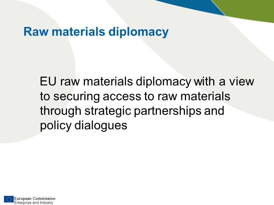 European Commission Enterprise and Industry EU raw materials diplomacy with a view to securing access to raw materials through strategic partnerships and policy dialogues Raw materials diplomacy