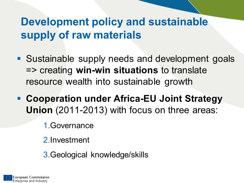 European Commission Enterprise and Industry Development policy and sustainable supply of raw materials Sustainable supply needs and development goals => creating win-win situations to translate resource wealth into sustainable growth Cooperation under Africa-EU Joint Strategy Union (2011-2013) with focus on three areas: 1.Governance 2.Investment 3.Geological knowledge/skills