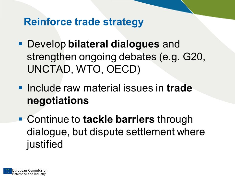 European Commission Enterprise and Industry Reinforce trade strategy Develop bilateral dialogues and strengthen ongoing debates (e.g.