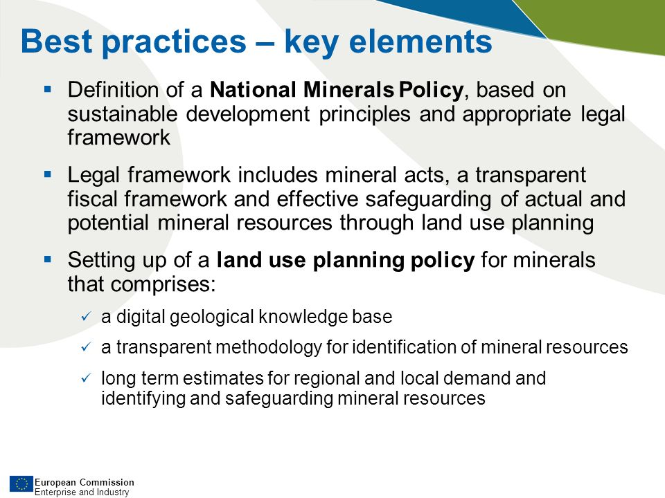 European Commission Enterprise and Industry Best practices – key elements Definition of a National Minerals Policy, based on sustainable development principles and appropriate legal framework Legal framework includes mineral acts, a transparent fiscal framework and effective safeguarding of actual and potential mineral resources through land use planning Setting up of a land use planning policy for minerals that comprises: a digital geological knowledge base a transparent methodology for identification of mineral resources long term estimates for regional and local demand and identifying and safeguarding mineral resources