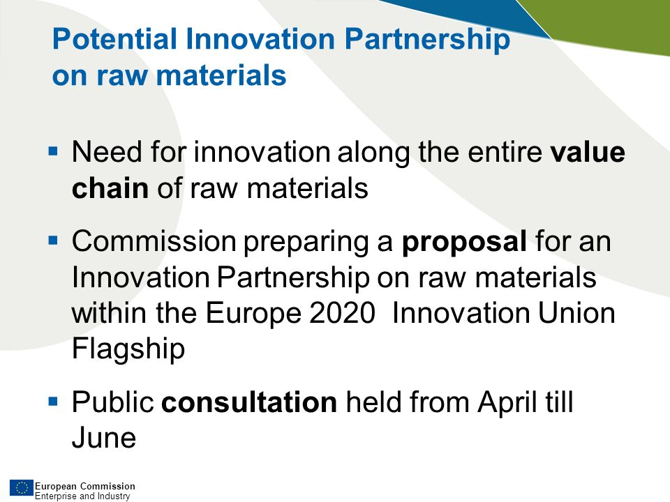 European Commission Enterprise and Industry Need for innovation along the entire value chain of raw materials Commission preparing a proposal for an Innovation Partnership on raw materials within the Europe 2020 Innovation Union Flagship Public consultation held from April till June Potential Innovation Partnership on raw materials