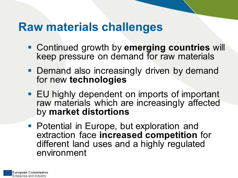 European Commission Enterprise and Industry In its Communication of 2 February 2011 the Commission proposes a new integrated strategy which outlines actions in the area of non-energy, non-agricultural raw materials It further pursues and reinforces the 3 pillar-based approach of the Raw Materials Initiative: 1) Fair and sustainable supply from global markets 2) Foster sustainable supply of raw materials from EU sources 3) Boost resource efficiency and promote recycling EU Raw materials strategy
