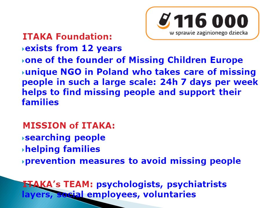 ITAKA Foundation: exists from 12 years one of the founder of Missing Children Europe unique NGO in Poland who takes care of missing people in such a large scale: 24h 7 days per week helps to find missing people and support their families MISSION of ITAKA: searching people helping families prevention measures to avoid missing people ITAKAs TEAM: psychologists, psychiatrists layers, social employees, voluntaries
