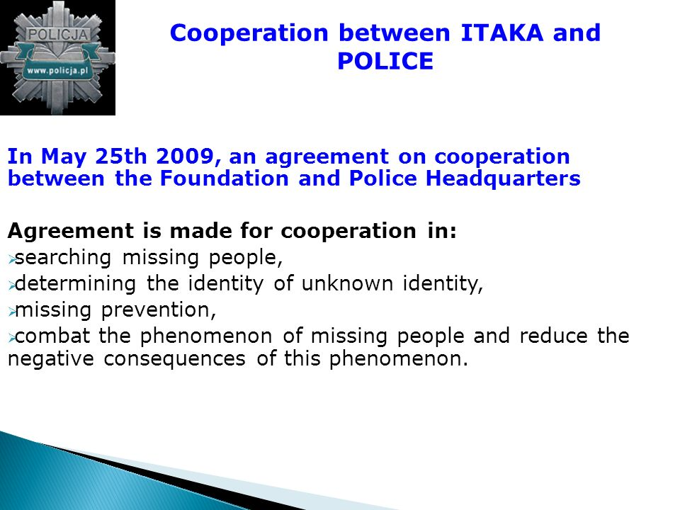 In May 25th 2009, an agreement on cooperation between the Foundation and Police Headquarters Agreement is made for cooperation in: searching missing people, determining the identity of unknown identity, missing prevention, combat the phenomenon of missing people and reduce the negative consequences of this phenomenon.