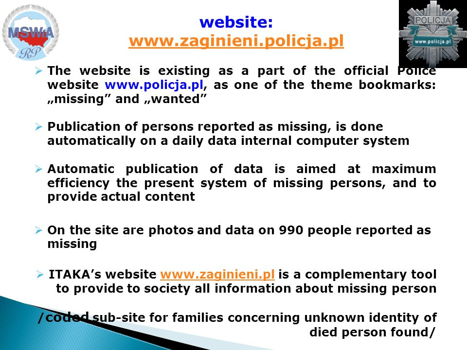 The website is existing as a part of the official Police website www.policja.pl, as one of the theme bookmarks: missing and wanted Publication of persons reported as missing, is done automatically on a daily data internal computer system Automatic publication of data is aimed at maximum efficiency the present system of missing persons, and to provide actual content On the site are photos and data on 990 people reported as missing ITAKAs website www.zaginieni.pl is a complementary tool to provide to society all information about missing personwww.zaginieni.pl / coded sub-site for families concerning unknown identity of died person found/ website: www.zaginieni.policja.pl