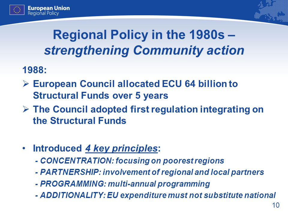 10 Regional Policy in the 1980s – strengthening Community action 1988: European Council allocated ECU 64 billion to Structural Funds over 5 years The