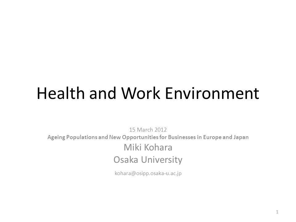 Health and Work Environment 15 March 2012 Ageing Populations and New Opportunities for Businesses in Europe and Japan Miki Kohara Osaka University kohara@osipp.osaka-u.ac.jp 1