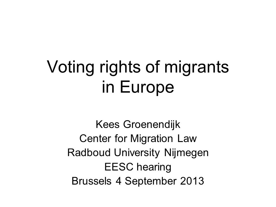 Voting rights of migrants in Europe Kees Groenendijk Center for Migration Law Radboud University Nijmegen EESC hearing Brussels 4 September 2013