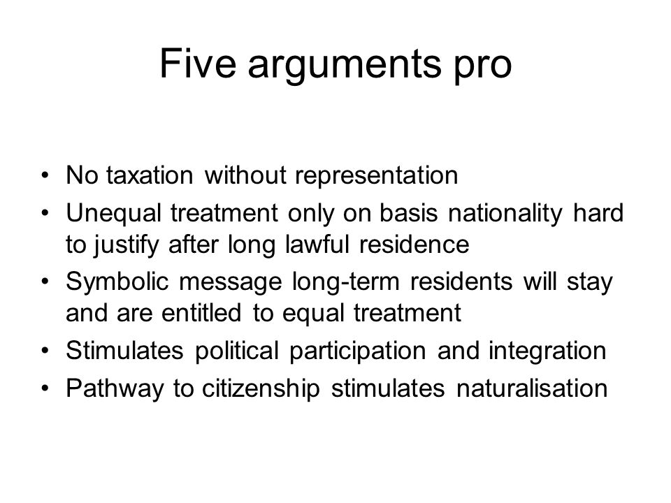 Five arguments pro No taxation without representation Unequal treatment only on basis nationality hard to justify after long lawful residence Symbolic message long-term residents will stay and are entitled to equal treatment Stimulates political participation and integration Pathway to citizenship stimulates naturalisation
