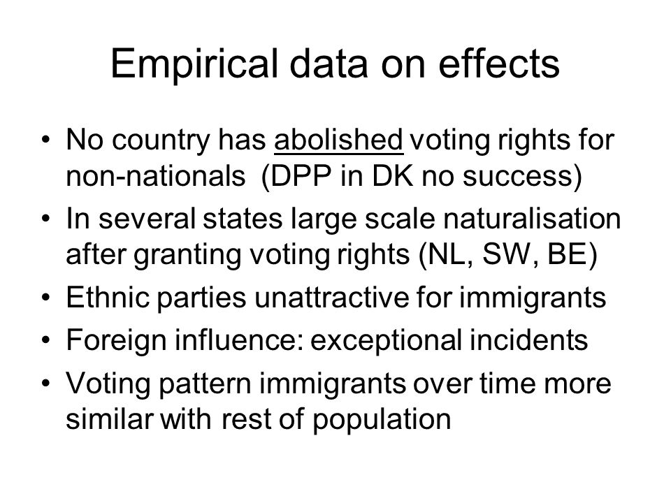 Empirical data on effects No country has abolished voting rights for non-nationals (DPP in DK no success) In several states large scale naturalisation after granting voting rights (NL, SW, BE) Ethnic parties unattractive for immigrants Foreign influence: exceptional incidents Voting pattern immigrants over time more similar with rest of population