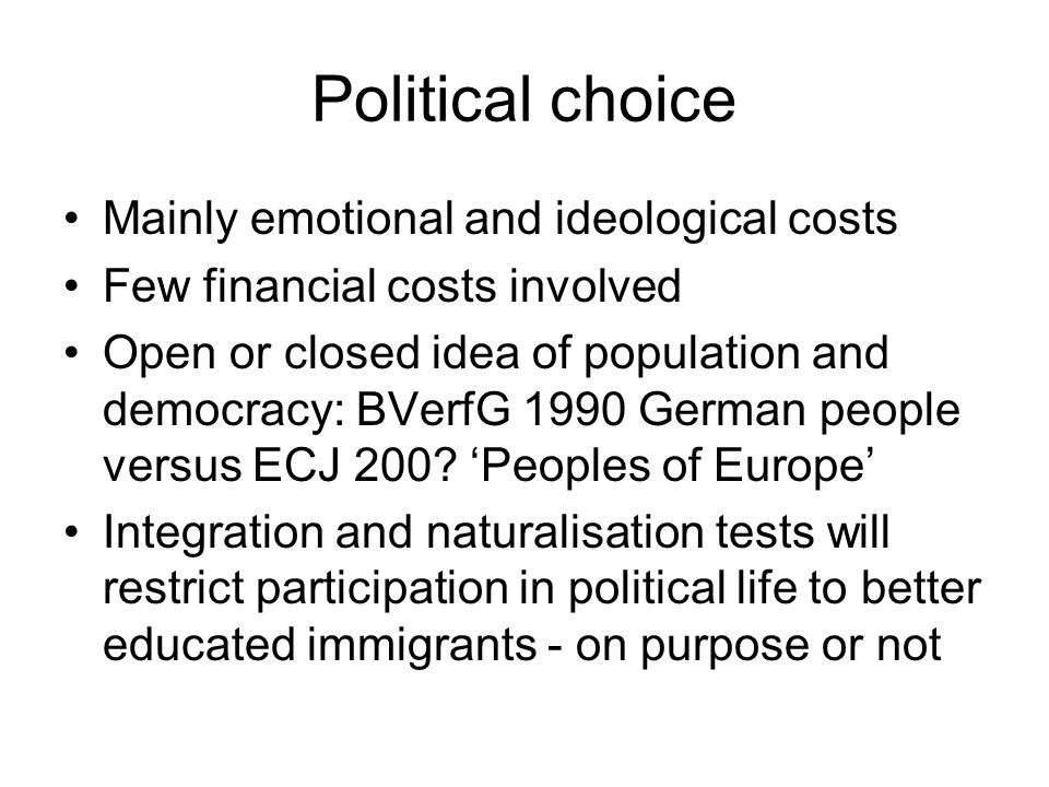 Political choice Mainly emotional and ideological costs Few financial costs involved Open or closed idea of population and democracy: BVerfG 1990 German people versus ECJ 200.