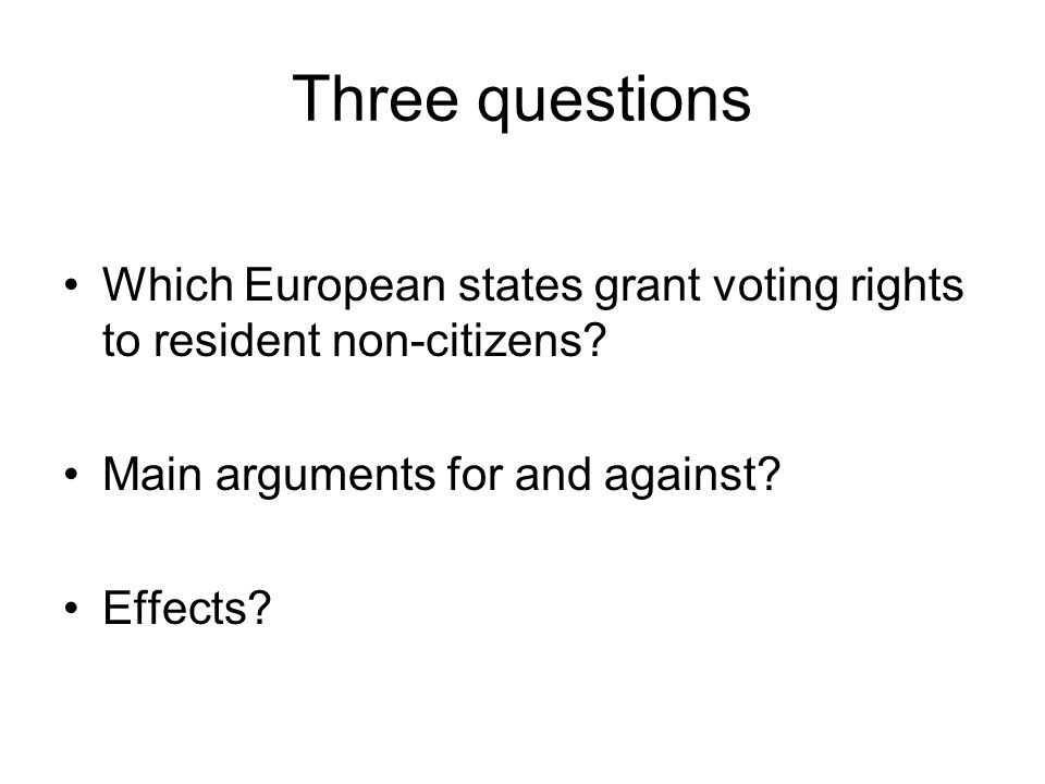 Three questions Which European states grant voting rights to resident non-citizens? Main arguments for and against? Effects?