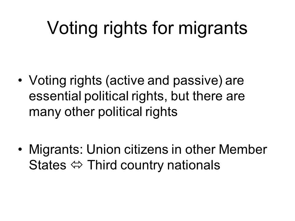 Voting rights for migrants Voting rights (active and passive) are essential political rights, but there are many other political rights Migrants: Union citizens in other Member States Third country nationals