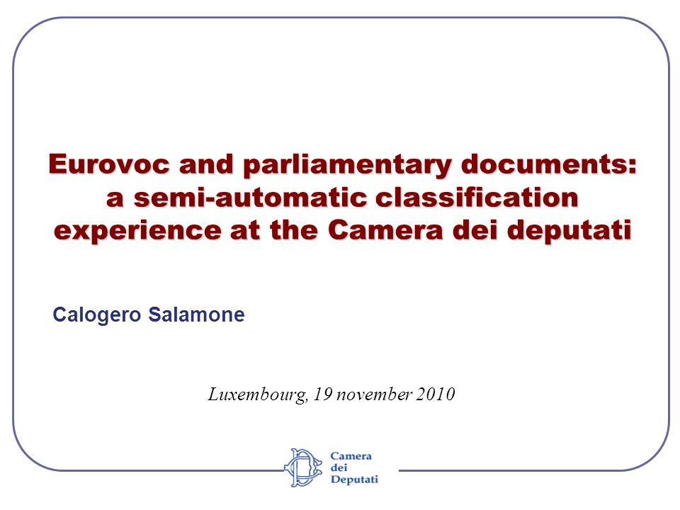 Eurovoc and parliamentary documents: a semi-automatic classification experience at the Camera dei deputati Calogero Salamone Luxembourg, 19 november 2