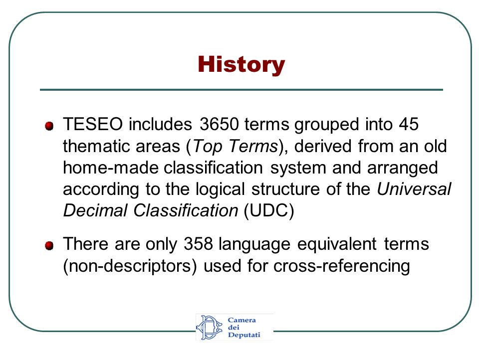 From TESEO to EUROVOC The use of TESEO at Chamber of Deputies was overall satisfactory Difficulties were sometimes encountered in some areas due to the vagueness or absence of appropriate descriptors These problems led to creating a supplementary list with additional descriptors