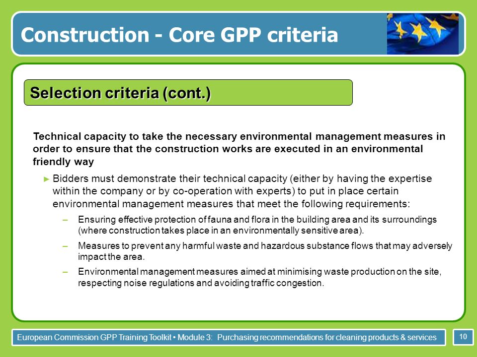 European Commission GPP Training Toolkit Module 3: Purchasing recommendations for cleaning products & services 10 Technical capacity to take the necessary environmental management measures in order to ensure that the construction works are executed in an environmental friendly way Bidders must demonstrate their technical capacity (either by having the expertise within the company or by co-operation with experts) to put in place certain environmental management measures that meet the following requirements: –Ensuring effective protection of fauna and flora in the building area and its surroundings (where construction takes place in an environmentally sensitive area).