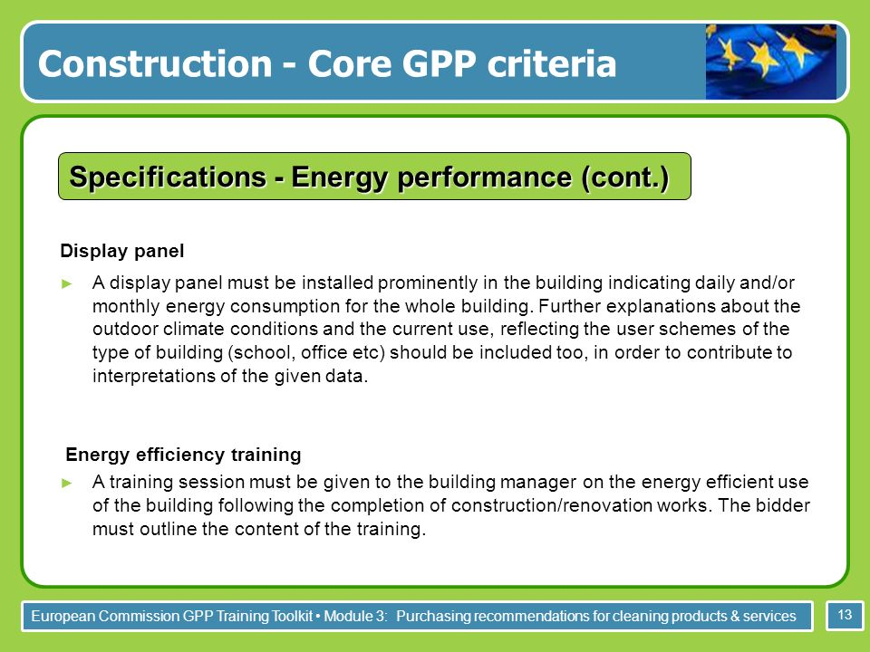European Commission GPP Training Toolkit Module 3: Purchasing recommendations for cleaning products & services 13 Display panel A display panel must be installed prominently in the building indicating daily and/or monthly energy consumption for the whole building.