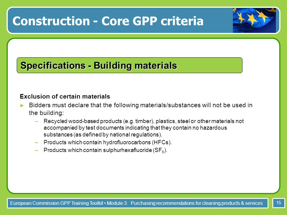 European Commission GPP Training Toolkit Module 3: Purchasing recommendations for cleaning products & services 15 Construction - Core GPP criteria Specifications - Building materials Exclusion of certain materials Bidders must declare that the following materials/substances will not be used in the building: –Recycled wood-based products (e.g.