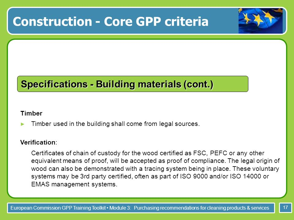 European Commission GPP Training Toolkit Module 3: Purchasing recommendations for cleaning products & services 17 Timber Timber used in the building shall come from legal sources.
