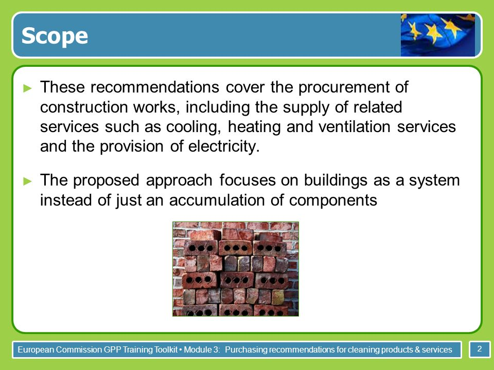 European Commission GPP Training Toolkit Module 3: Purchasing recommendations for cleaning products & services 2 Scope These recommendations cover the procurement of construction works, including the supply of related services such as cooling, heating and ventilation services and the provision of electricity.