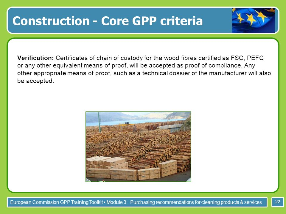 European Commission GPP Training Toolkit Module 3: Purchasing recommendations for cleaning products & services 22 Verification: Certificates of chain of custody for the wood fibres certified as FSC, PEFC or any other equivalent means of proof, will be accepted as proof of compliance.