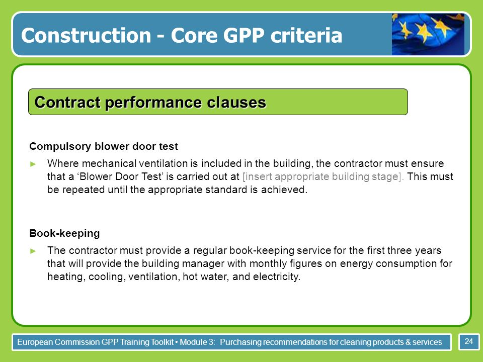 European Commission GPP Training Toolkit Module 3: Purchasing recommendations for cleaning products & services 24 Compulsory blower door test Where mechanical ventilation is included in the building, the contractor must ensure that a Blower Door Test is carried out at [insert appropriate building stage].