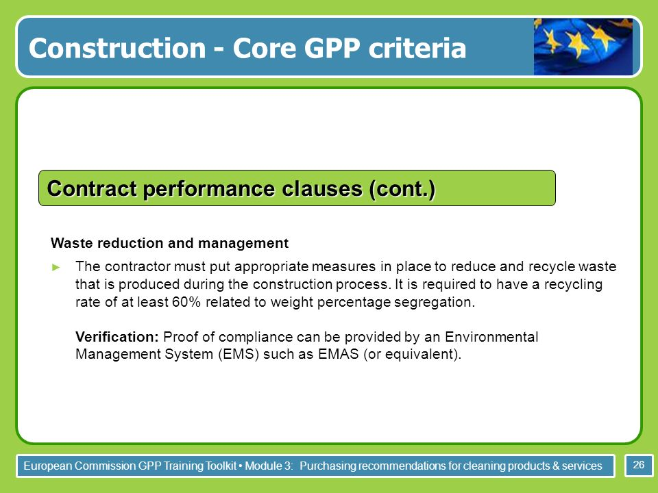 European Commission GPP Training Toolkit Module 3: Purchasing recommendations for cleaning products & services 26 Waste reduction and management The contractor must put appropriate measures in place to reduce and recycle waste that is produced during the construction process.